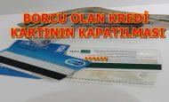 Kredi Kartı Borcu Varken Kart Kapatma