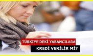 Yabancıların Türkiye'de Kredi Çekmesi