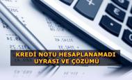Kredi Notu Hesaplanamadı Sorunu ve Çözüm
