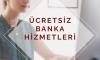 ÜCRETSİZ BANKA HİZMETLERİ